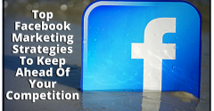 Top Facebook Marketing Strategies To Keep Ahead Of Your Competition